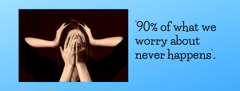 '90% of what we worry about never happens'.